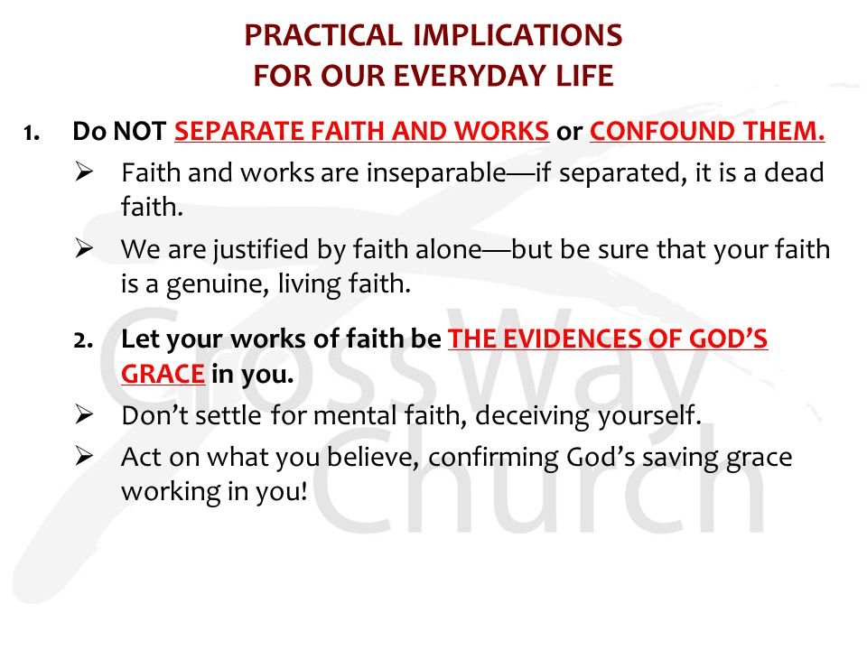 PRACTICAL IMPLICATIONS FOR OUR EVERYDAY LIFE 1.Do NOT SEPARATE FAITH AND WORKS or CONFOUND THEM.