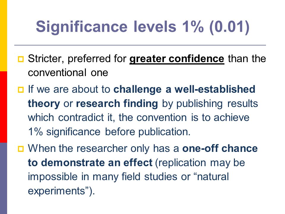 11 Significance levels 1% (0.01)  Stricter, preferred for greater confidence than the conventional one  If we are about to challenge a well-established theory or research finding by publishing results which contradict it, the convention is to achieve 1% significance before publication.