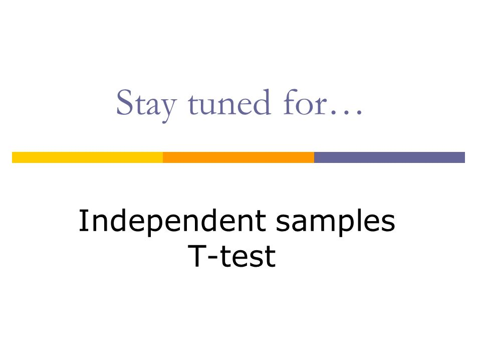 Stay tuned for… Independent samples T-test