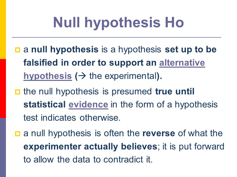 7 Null hypothesis Ho  a null hypothesis is a hypothesis set up to be falsified in order to support an alternative hypothesis (  the experimental).alternative hypothesis  the null hypothesis is presumed true until statistical evidence in the form of a hypothesis test indicates otherwise.evidence  a null hypothesis is often the reverse of what the experimenter actually believes; it is put forward to allow the data to contradict it.