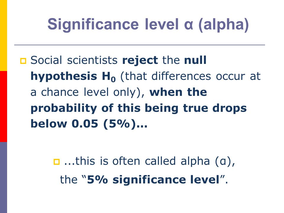 8  Social scientists reject the null hypothesis H 0 (that differences occur at a chance level only), when the probability of this being true drops below 0.05 (5%)...