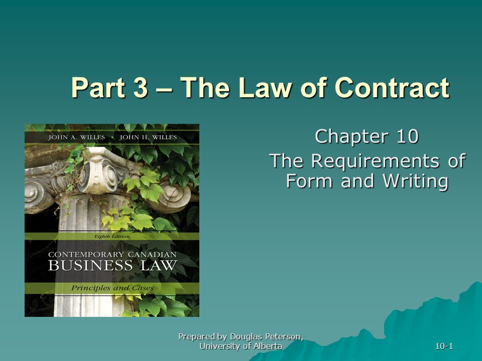 Prepared by Douglas Peterson, University of Alberta 10-1 Part 3 – The Law of Contract Chapter 10 The Requirements of Form and Writing