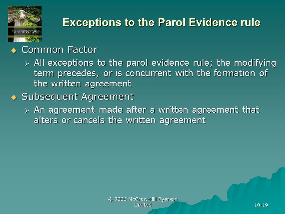 © 2006 McGraw-Hill Ryerson Limited 10-19 Exceptions to the Parol Evidence rule  Common Factor  All exceptions to the parol evidence rule; the modifying term precedes, or is concurrent with the formation of the written agreement  Subsequent Agreement  An agreement made after a written agreement that alters or cancels the written agreement