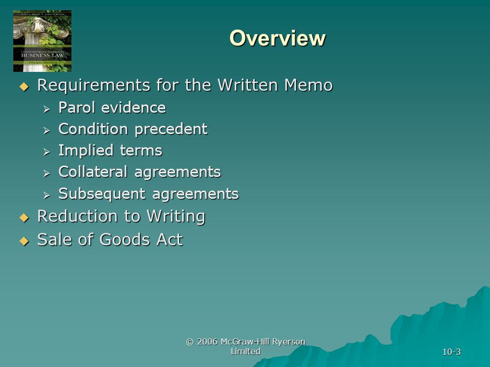 © 2006 McGraw-Hill Ryerson Limited 10-3 Overview  Requirements for the Written Memo  Parol evidence  Condition precedent  Implied terms  Collateral agreements  Subsequent agreements  Reduction to Writing  Sale of Goods Act