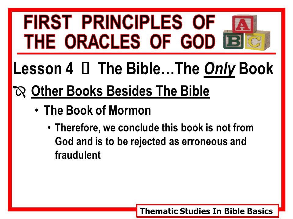 Thematic Studies In Bible Basics Lesson 4 Ù The Bible…The Only Book Î Other Books Besides The Bible The Book of Mormon Therefore, we conclude this book is not from God and is to be rejected as erroneous and fraudulent