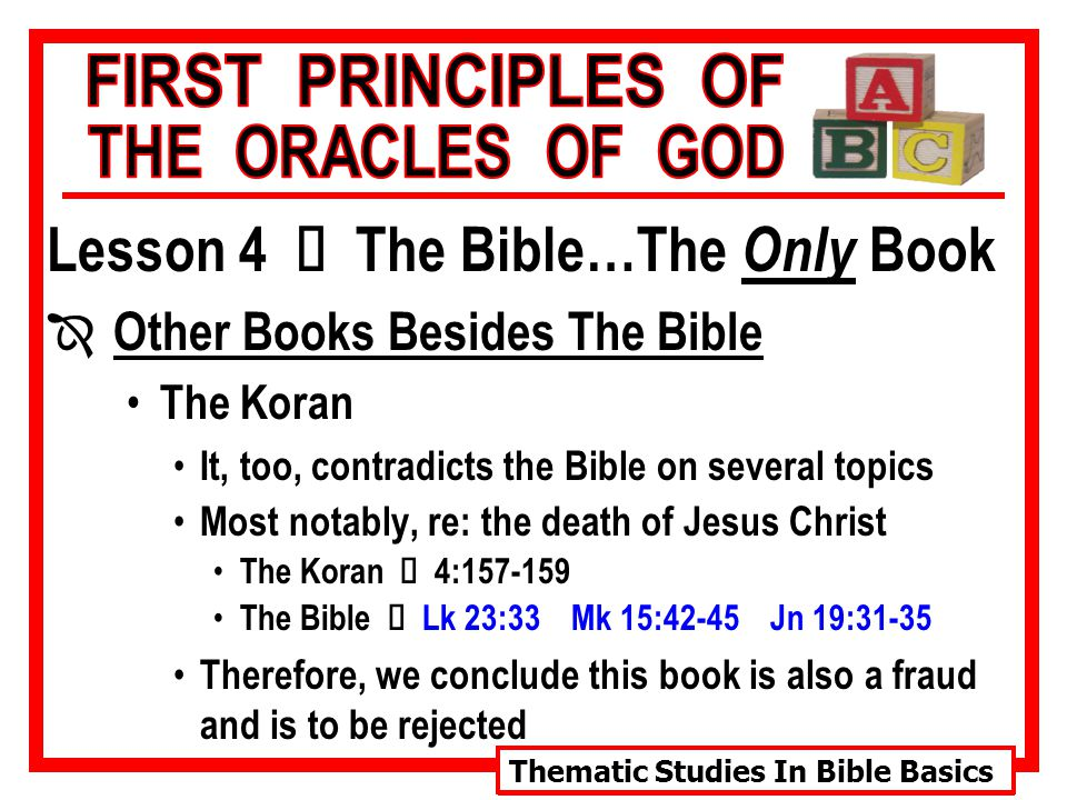 Thematic Studies In Bible Basics Lesson 4 Ù The Bible…The Only Book Î Other Books Besides The Bible The Koran It, too, contradicts the Bible on several topics Most notably, re: the death of Jesus Christ The Koran Ù 4:157-159 The Bible Ù Lk 23:33 Mk 15:42-45 Jn 19:31-35 Therefore, we conclude this book is also a fraud and is to be rejected