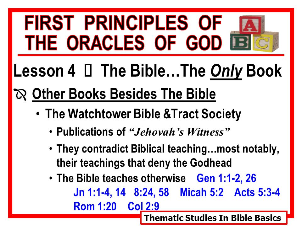 Thematic Studies In Bible Basics Lesson 4 Ù The Bible…The Only Book Î Other Books Besides The Bible The Watchtower Bible &Tract Society They also have repeatedly made vain predictions re: the end of the world The Bible teaches otherwise Mk 13:32 Therefore, these publications are not from God, and they must be also be rejected as fraudulent and erroneous