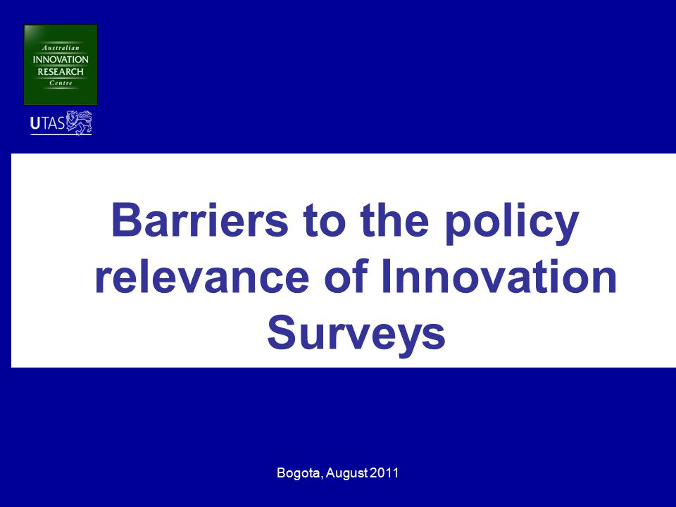 Bogota, August 2011 Barriers to the policy relevance of Innovation Surveys
