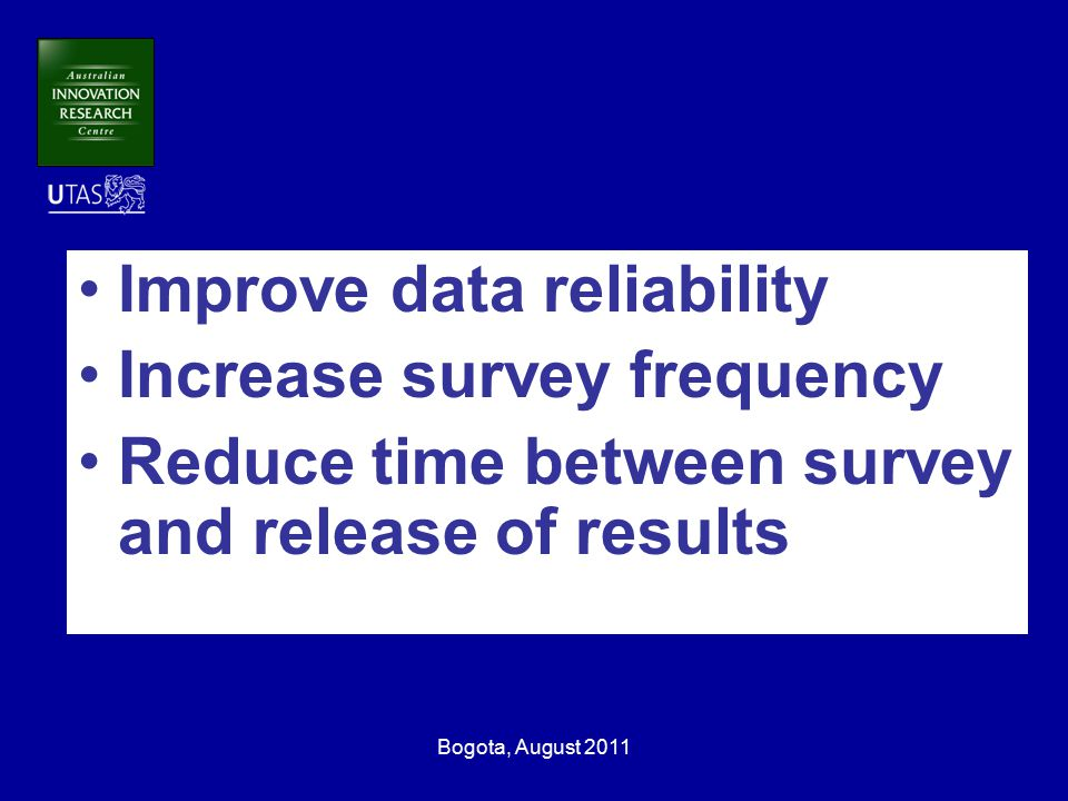 Bogota, August 2011 Improve data reliability Increase survey frequency Reduce time between survey and release of results