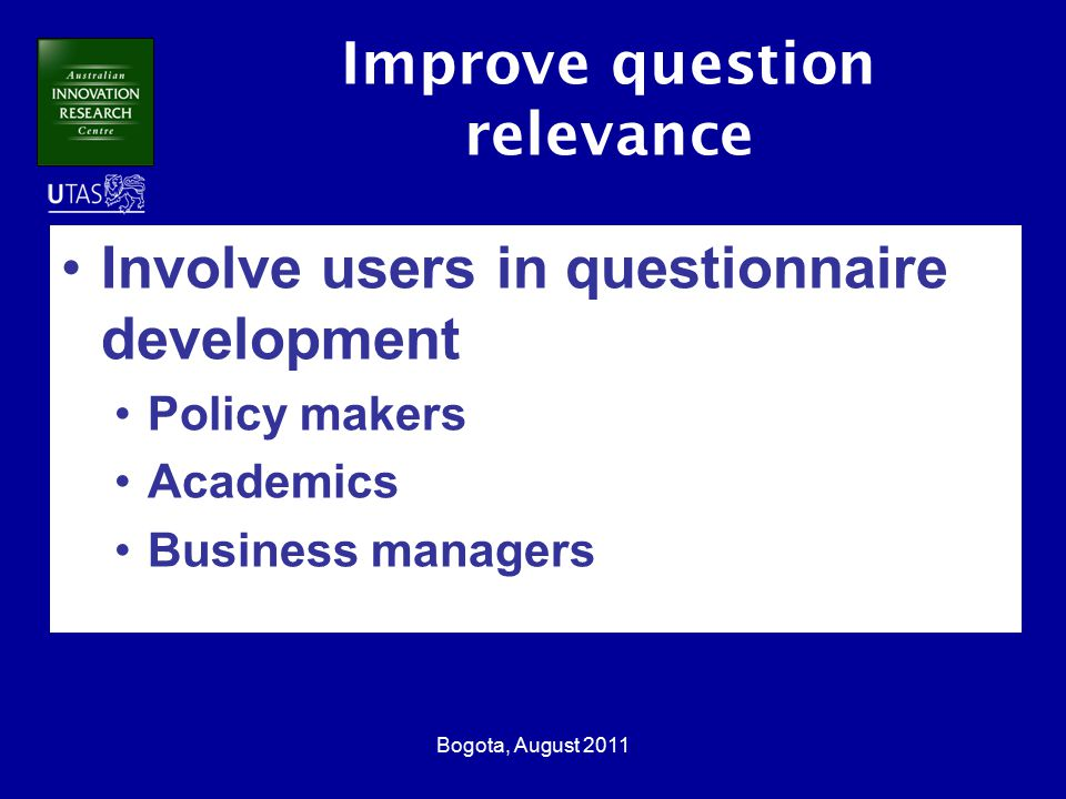 Bogota, August 2011 Improve question relevance Involve users in questionnaire development Policy makers Academics Business managers