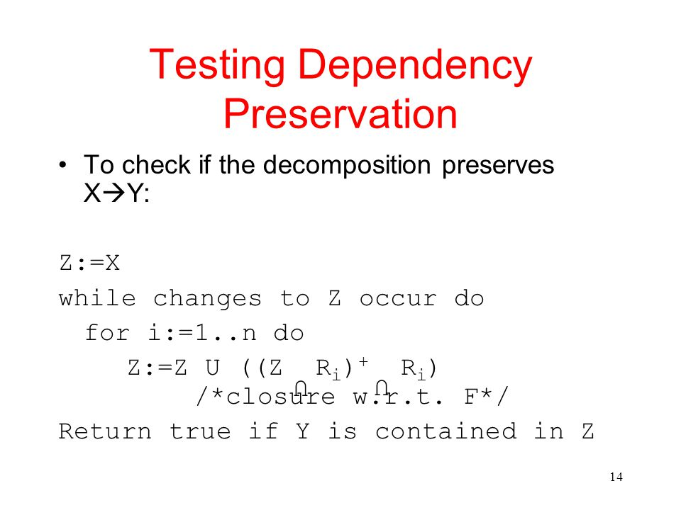 14 Testing Dependency Preservation To check if the decomposition preserves X  Y: Z:=X while changes to Z occur do for i:=1..n do Z:=Z U ((Z R i ) + R i ) /*closure w.r.t.
