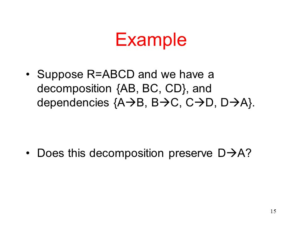 15 Example Suppose R=ABCD and we have a decomposition {AB, BC, CD}, and dependencies {A  B, B  C, C  D, D  A}.