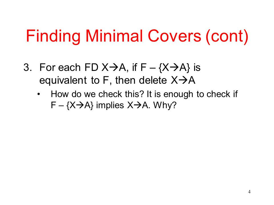 4 Finding Minimal Covers (cont) 3.For each FD X  A, if F – {X  A} is equivalent to F, then delete X  A How do we check this.
