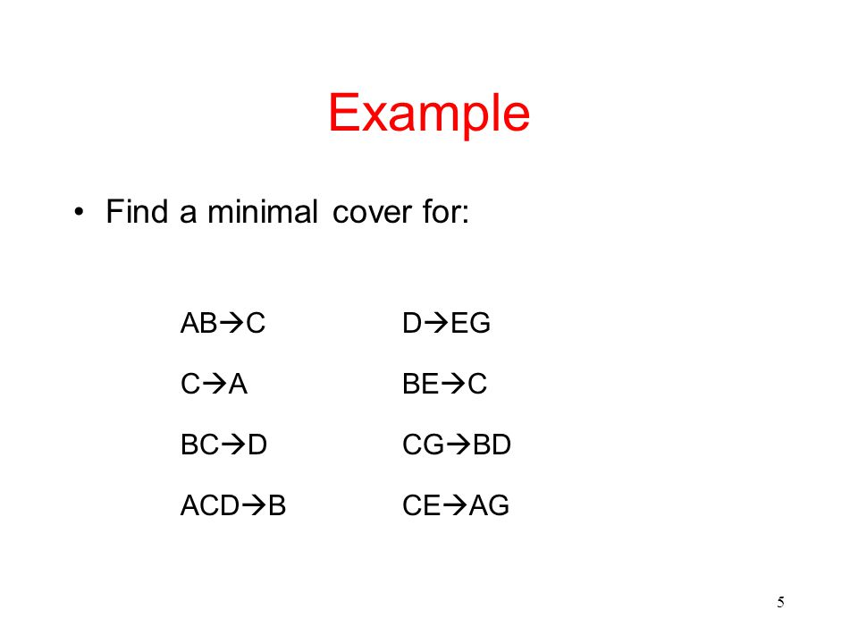 5 Example Find a minimal cover for: AB  CD  EG CACABE  C BC  DCG  BD ACD  BCE  AG