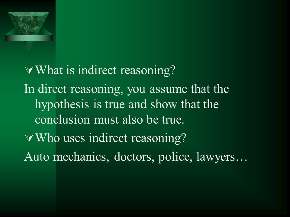  What is indirect reasoning? In direct reasoning, you assume that the hypothesis is true and show that the conclusion must also be true.  Who uses i