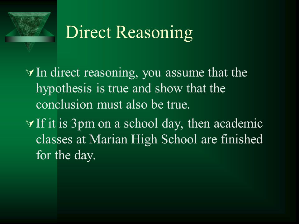 Direct Reasoning  In direct reasoning, you assume that the hypothesis is true and show that the conclusion must also be true.  If it is 3pm on a sch