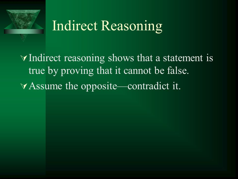 Indirect Reasoning  Indirect reasoning shows that a statement is true by proving that it cannot be false.  Assume the opposite—contradict it.