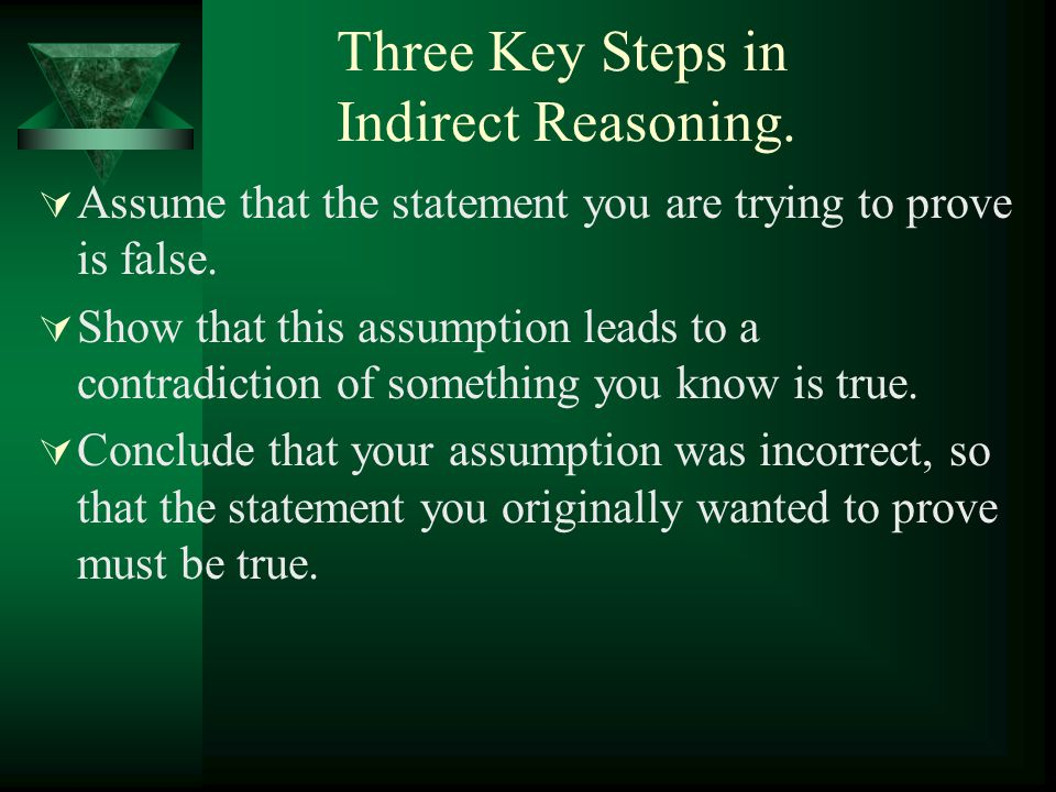 Three Key Steps in Indirect Reasoning.  Assume that the statement you are trying to prove is false.  Show that this assumption leads to a contradict