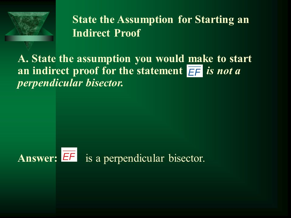 State the Assumption for Starting an Indirect Proof Answer: is a perpendicular bisector. A. State the assumption you would make to start an indirect p
