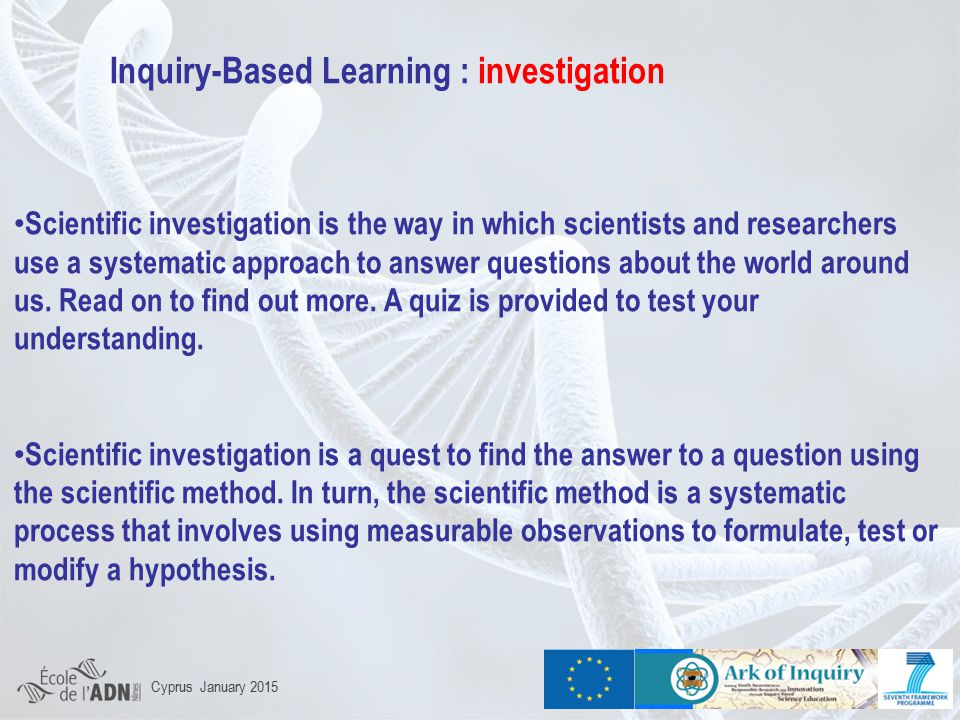 Inquiry-Based Learning : investigation Scientific investigation is the way in which scientists and researchers use a systematic approach to answer questions about the world around us.