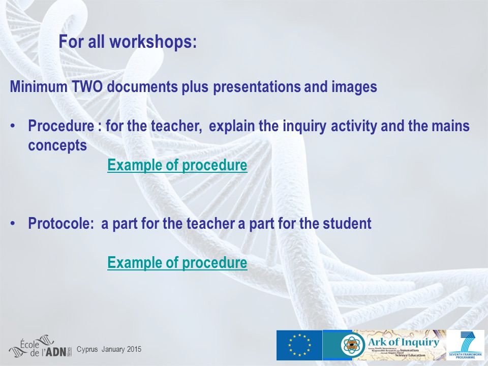 For all workshops: Minimum TWO documents plus presentations and images Procedure : for the teacher, explain the inquiry activity and the mains concepts Example of procedure Protocole: a part for the teacher a part for the student Example of procedure Cyprus January 2015