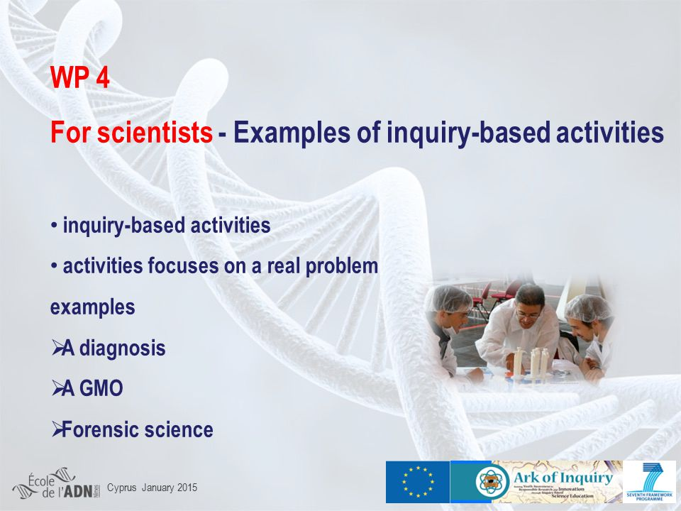 WP 4 For scientists - Examples of inquiry-based activities inquiry-based activities activities focuses on a real problem examples  A diagnosis  A GMO  Forensic science Cyprus January 2015