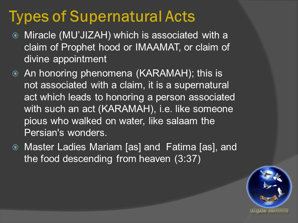 Types of Supernatural Acts  Miracle (MU'JIZAH) which is associated with a claim of Prophet hood or IMAAMAT, or claim of divine appointment  An honoring phenomena (KARAMAH); this is not associated with a claim, it is a supernatural act which leads to honoring a person associated with such an act (KARAMAH), i.e.