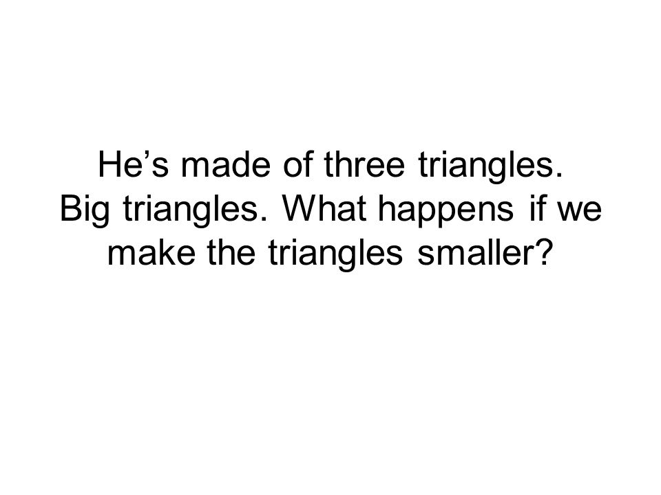 He's made of three triangles. Big triangles. What happens if we make the triangles smaller?