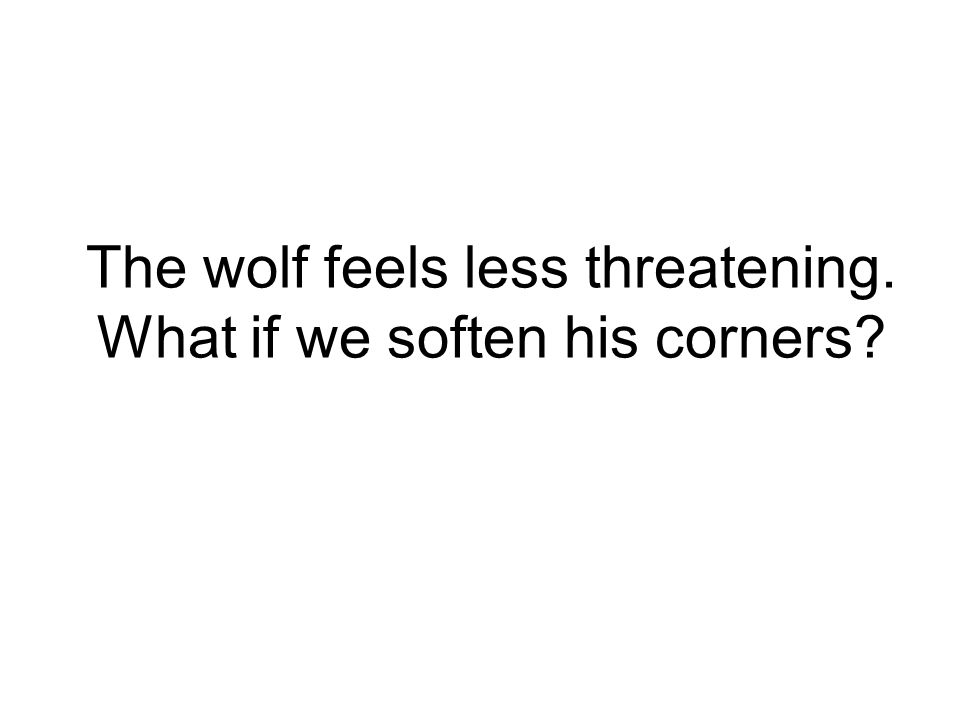 The wolf feels less threatening. What if we soften his corners?