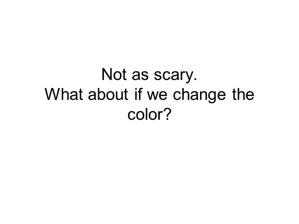 Not as scary. What about if we change the color?