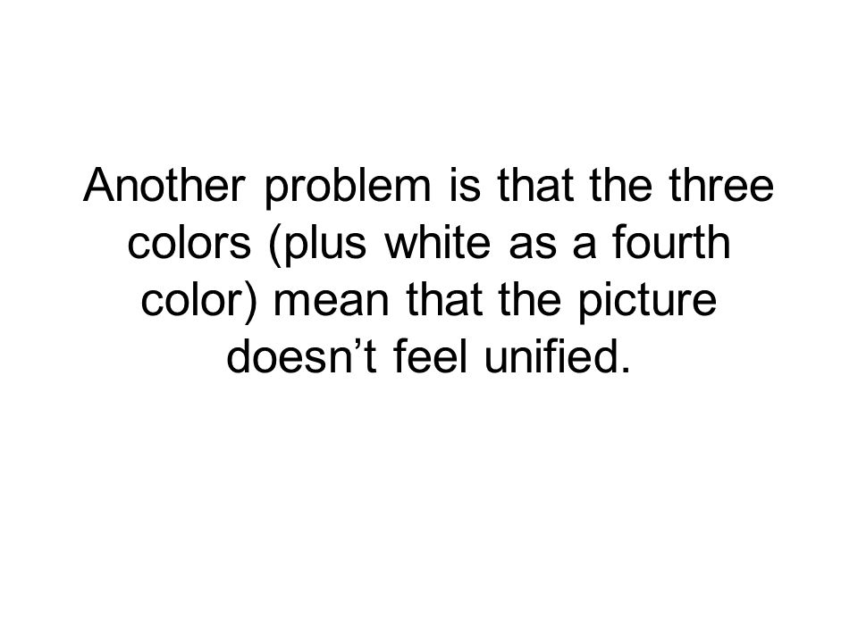 Another problem is that the three colors (plus white as a fourth color) mean that the picture doesn't feel unified.