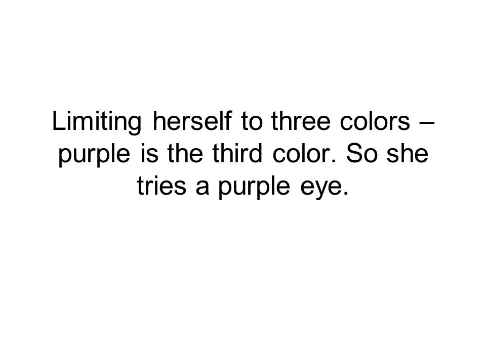 Limiting herself to three colors – purple is the third color. So she tries a purple eye.