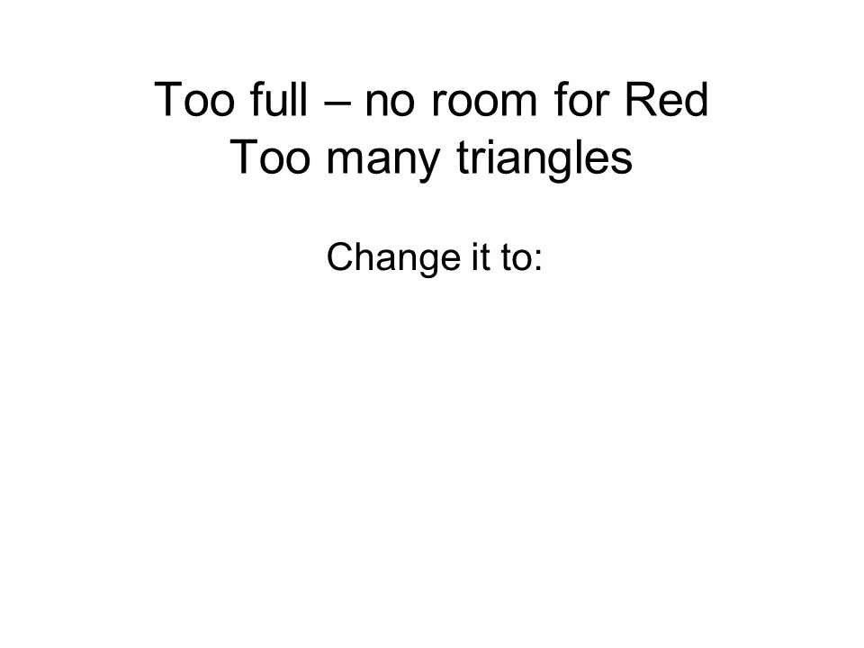 Too full – no room for Red Too many triangles Change it to: