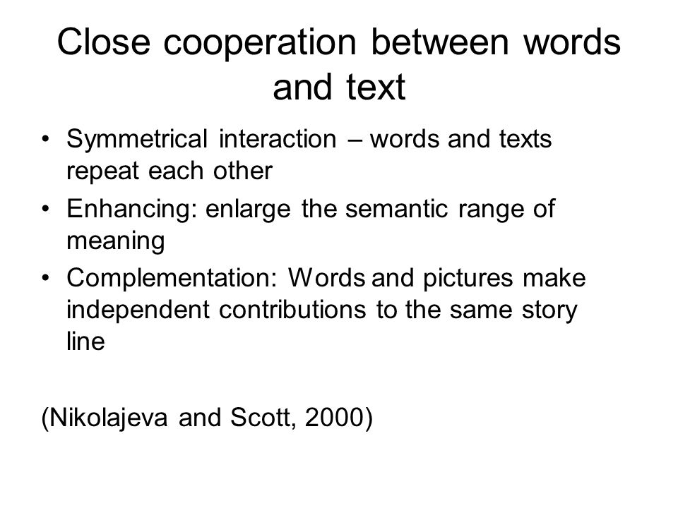 Close cooperation between words and text Symmetrical interaction – words and texts repeat each other Enhancing: enlarge the semantic range of meaning Complementation: Words and pictures make independent contributions to the same story line (Nikolajeva and Scott, 2000)