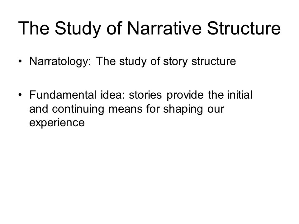 The Study of Narrative Structure Narratology: The study of story structure Fundamental idea: stories provide the initial and continuing means for shaping our experience