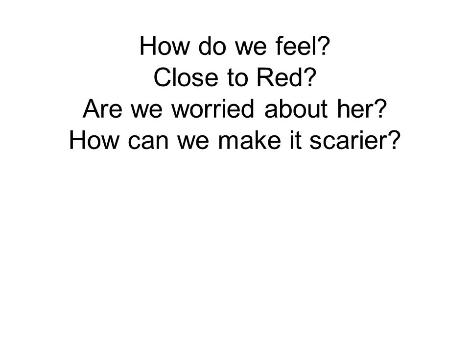 How do we feel? Close to Red? Are we worried about her? How can we make it scarier?