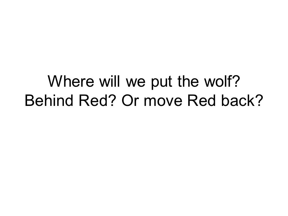 Where will we put the wolf? Behind Red? Or move Red back?
