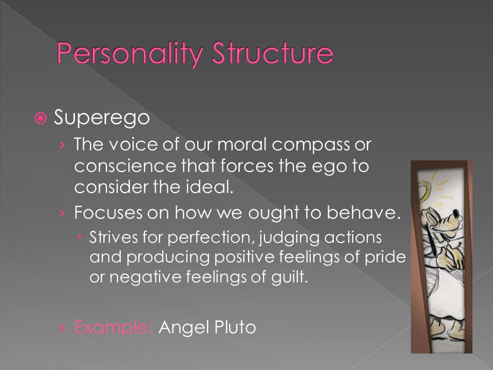  Superego › The voice of our moral compass or conscience that forces the ego to consider the ideal.