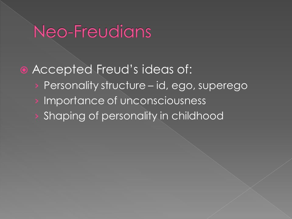  Accepted Freud's ideas of: › Personality structure – id, ego, superego › Importance of unconsciousness › Shaping of personality in childhood