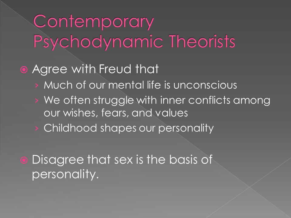  Agree with Freud that › Much of our mental life is unconscious › We often struggle with inner conflicts among our wishes, fears, and values › Childhood shapes our personality  Disagree that sex is the basis of personality.
