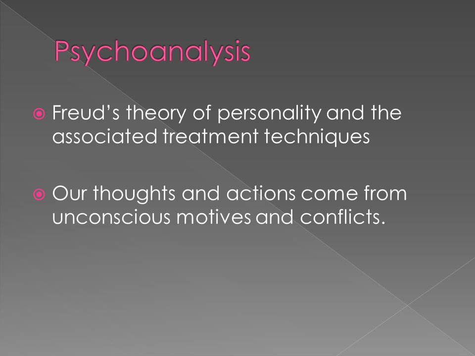  Freud's theory of personality and the associated treatment techniques  Our thoughts and actions come from unconscious motives and conflicts.