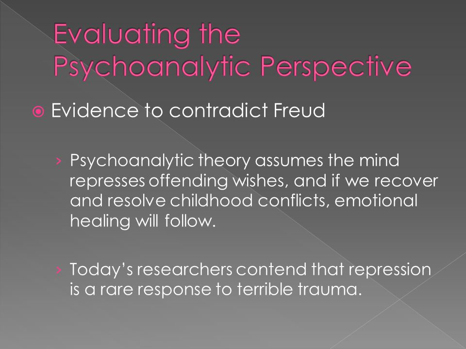  Evidence to contradict Freud › Psychoanalytic theory assumes the mind represses offending wishes, and if we recover and resolve childhood conflicts, emotional healing will follow.