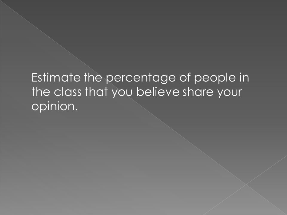 Estimate the percentage of people in the class that you believe share your opinion.