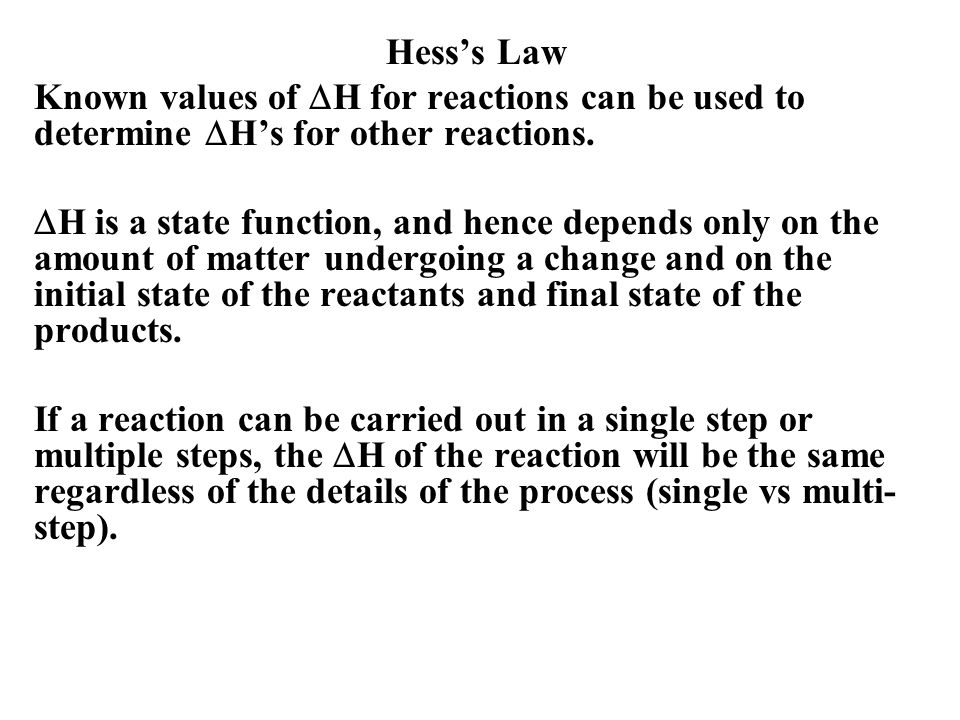 Hess's Law Known values of  H for reactions can be used to determine  H's for other reactions.  H is a state function, and hence depends only on th