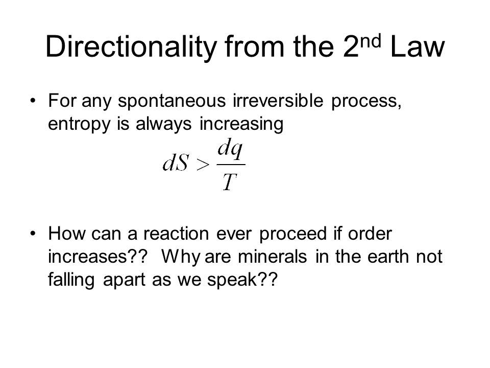Directionality from the 2 nd Law For any spontaneous irreversible process, entropy is always increasing How can a reaction ever proceed if order incre