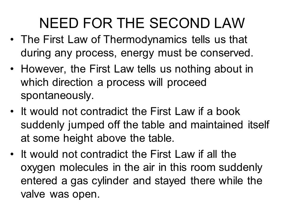 NEED FOR THE SECOND LAW The First Law of Thermodynamics tells us that during any process, energy must be conserved. However, the First Law tells us no