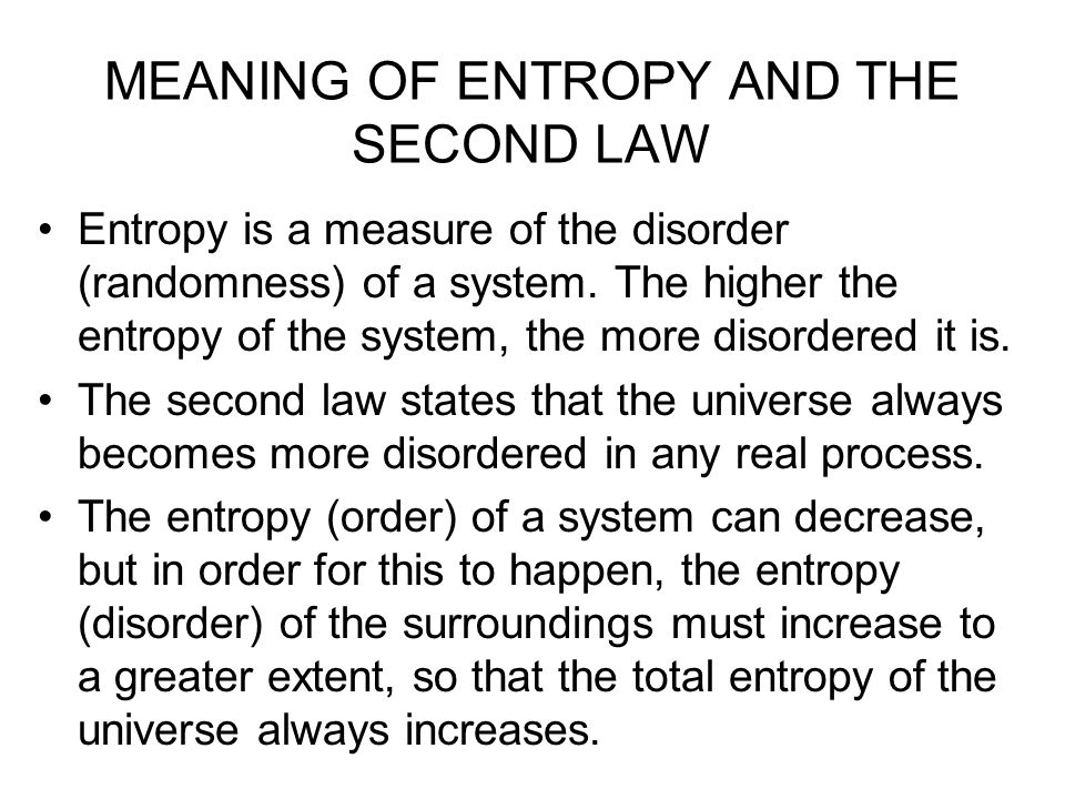 MEANING OF ENTROPY AND THE SECOND LAW Entropy is a measure of the disorder (randomness) of a system. The higher the entropy of the system, the more di