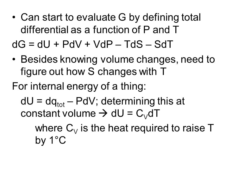 Can start to evaluate G by defining total differential as a function of P and T dG = dU + PdV + VdP – TdS – SdT Besides knowing volume changes, need t