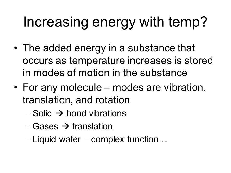 Increasing energy with temp? The added energy in a substance that occurs as temperature increases is stored in modes of motion in the substance For an