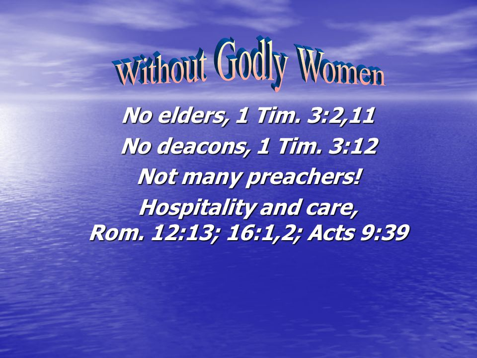 No elders, 1 Tim. 3:2,11 No deacons, 1 Tim. 3:12 Not many preachers! Hospitality and care, Rom. 12:13; 16:1,2; Acts 9:39